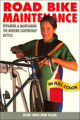 Road Bike Maintenance: Repairing & Maintaining the Modern Lightweight Bicycle