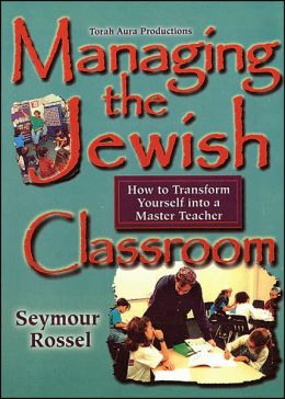 Managing the Jewish Classroom: How to Transform Yourself into a Master Teacher