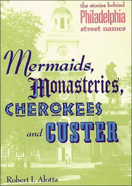 Mermaids, Monastaries, Cherokees and Custer: The Stories Behind Philadelphia Street Names