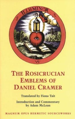 The Rosicrucian Emblems of Daniel Cramer: The True Society of Jesus and the Rosy Cross: Here Are Forty Sacred Emblems from Holy Scripture Concerning the Most Precious Name and Cross of Jesus Christ