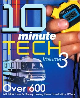 10-Minute Tech, Volume 3: Over 600 All New Time and Money Saving Ideas From Fellow RVers