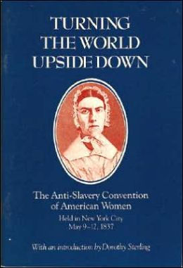 Turning the World Upside Down: The Anti-Slavery Convention of American Women Held in New York City, May 9-12, 1837