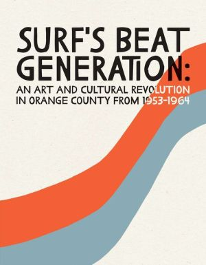 Surf's Beat Generation:: An Art and Culture Revolution in Orange County from 1953-1964