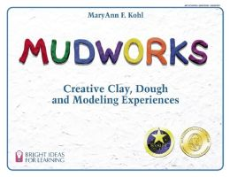 Mudworks: Creative Clay, Dough, and Modeling Experiences (Bright Ideas for Learning)