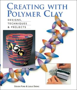 Creating with Polymer Clay: Designs, Techniques & Projects