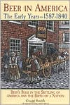 Beer in America: The Early Years, 1587-1840: Beer's Role in the Settling of America and the Birth of a Nation