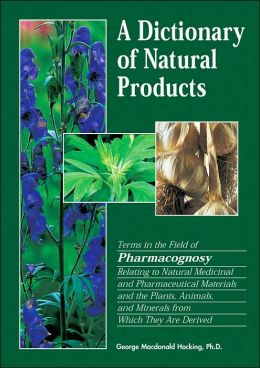 A Dictionary of Natural Products: Terms in the Field of Pharmacognosy Relating to Natural, Medicinal, and Pharmaceutical Materials and the Plants, Animals and Minerals from Which They Are Derived
