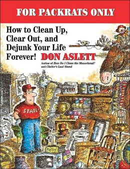 For Packrats Only: How to Clean Up, Clear Out and Dejunk Your Life Forever!