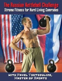 Russian Kettlebell Challenge, The: Xtreme Fitness for Hard Living Comrades