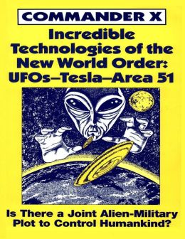 Incredible Technologies of the New World Order: UFOs-Tesla-Area 51