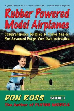 Rubber Powered Model Airplanes: Comprehensive Building and Flying Basics Plus Advanced Design-Your -Own Instruction