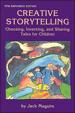 Creative Storytelling: Choosing, Inventing and Sharing Tales for Children