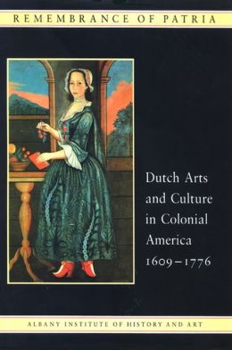 Remembrance of Patria: Dutch Arts and Culture in Colonial America, 16091776