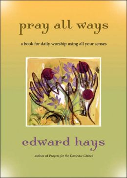 Pray All Ways: A Book for Daily Worship Using All Your Senses