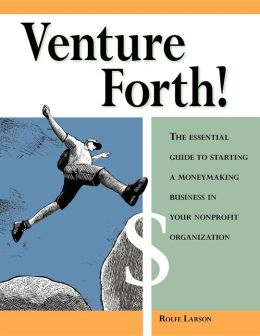 Venture Forth!: The Essential Guide to Starting a Moneymaking Business in Your Nonprofit Organization