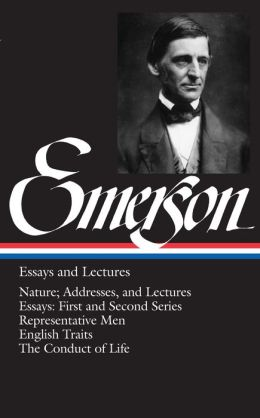 Ralph Waldo Emerson: Essays and Lectures (Nature; Addresses, and Lectures, Essays: First and Second Series, Representative Men, English Traits, The Conduct of Life) (Library of America)