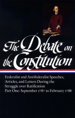 The Debate on the Constitution Part 1: Federalist and Antifederalist Speeches, Articles, & Letters During the Struggle over Ratification, September 1787 to February 1788: (Library of America #62)