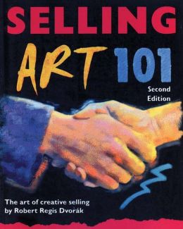 Selling Art 101, 2nd Edition: The Art of Creative Selling