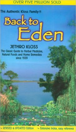 Back to Eden : The Classic Guide to Herbal Medicine, Natural Foods, and Home Remedies since 1939