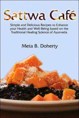 Sattwa Cafe: Simple and Delicious Recipes to Enhance Your Health and Well-Being Based on the Traditional Healing Science of Ayurveda