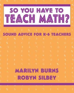 So You Have to Teach Math? Sound Advice for Grades K-6 Teachers