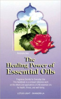 Healing Power of Essential Oils: Fragrance Secrets of Everyday Use This Handbookis a Compact Reference Work on the Effects and Application of 248 Essemntial Oils for Health, Fitness, and Well Being.