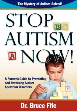 Stop Autism Now! A Parent's Guide To Preventing And Reversing Autism Spectrum Disorders