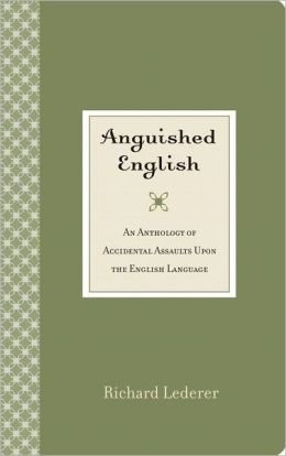 Anguished English: An Anthology of Accidental Assaults Upon the English Language