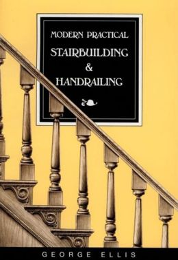 Modern Practical Stairbuilding and Handrailing: For the Use of Workmen, Builders, Architects, and Others