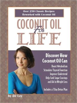 Coconut Oil for Life: Discover How Coconut Oil Can Boost Metabolism, Stimulate Thyroid Function, Improve Cholesterol, Help Curb Sugar Cravings and Aid in Weight Loss