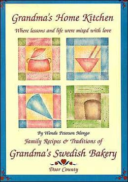 Grandma's Home Kitchen: Where Lessons and Life Were Mixed with Love: Family Recipes and Traditions of Grandma's Swedish Bakery, Door County