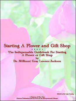 Starting a Flower and Gift Shop: The Indespensable Guide to Starting a Flower and Gift Business