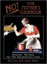 Not Your Mother's Cookbook: Unusual Recipes for the Adventurous Cook