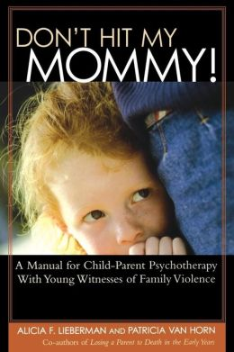 Don't Hit My Mommy!: A Manual for Child-Parent Psychotherapy with Young Witnesses of Family Violence