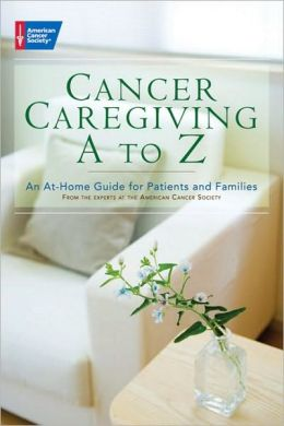 Cancer Caregiving A-Z: An At-Home Guide for Patients and Their Loved Ones