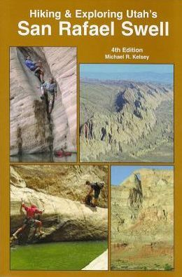 Hiking and Exploring Utah's San Rafael Swell : Including: a History of the San Rafael Swell and Geology of the San Rafael Swell