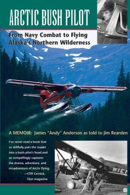 Arctic Bush Pilot: From Navy Combat to Flying Alaska's Northern Wilderness