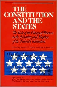 The Constitution and the States: The Role of the Original Thirteen in the Framing and Adoption of the Federal Constitution