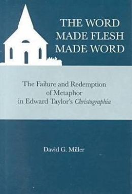 Word Made Flesh Made Word: The Failure and Redemption of Metaphor in Edward Taylor's Christographia