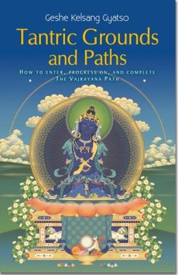 Tantric Grounds and Paths - How to Enter, Progress On, and Complete the Vajrayana Path
