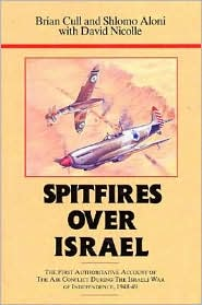 Spitfires over Israel: The First Authoritative Account of the Air Conflict during the Israeli War of Independence, 1948-49