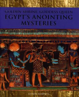 Golden Shrine, Goddess Queen: Egypt's Anointing Mysteries