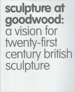Sculpture at Goodwood: A Vision for Twenty-First Century British Sculpture
