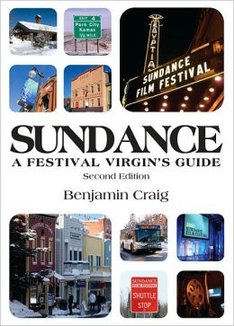 Sundance: A Festival Virgin's Guide (2nd Edition): Surviving and thriving in Park City at America's most important film Festival
