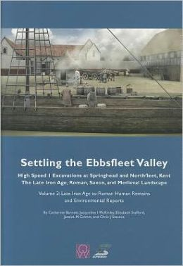 Settling the Ebbsfleet Valley, Volume 3 - CTRL Excavations at Springhead and Northfleet, Kent: The Late Iron Age, Roman, Saxon, and Medieval Landscape, Volume 3: Late Iron Age to Roman Human Remains and Environmental Reports