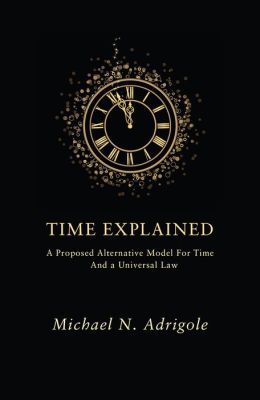 Time Explained: A Proposed Alternative Model For Time And A Universal Law