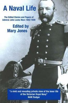 A Naval Life: The Edited Diaries and Papers of Admiral John Locke Marx 1852-1939