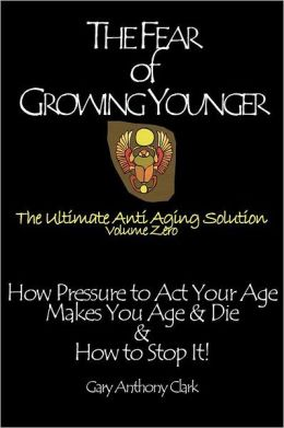 The Fear of Growing Younger: How Pressure to Act Your Age Makes You Age and Die, & How to Stop It! The Ultimate Anti-Aging Solution, Volume Zero