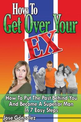 How to Get Over Your Ex: How to Put the Past Behind You and Become a Superior Man in 7 Easy Steps