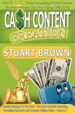 Cash Content Creation - How To EASILY Create Compelling Written Content For Your Websites That Your Visitors Will LOVE! (Content Strategy for the Web - The New Content Marketing and Content Writing Rules - Volume 1)